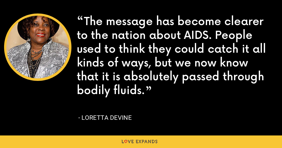 The message has become clearer to the nation about AIDS. People used to think they could catch it all kinds of ways, but we now know that it is absolutely passed through bodily fluids. - Loretta Devine