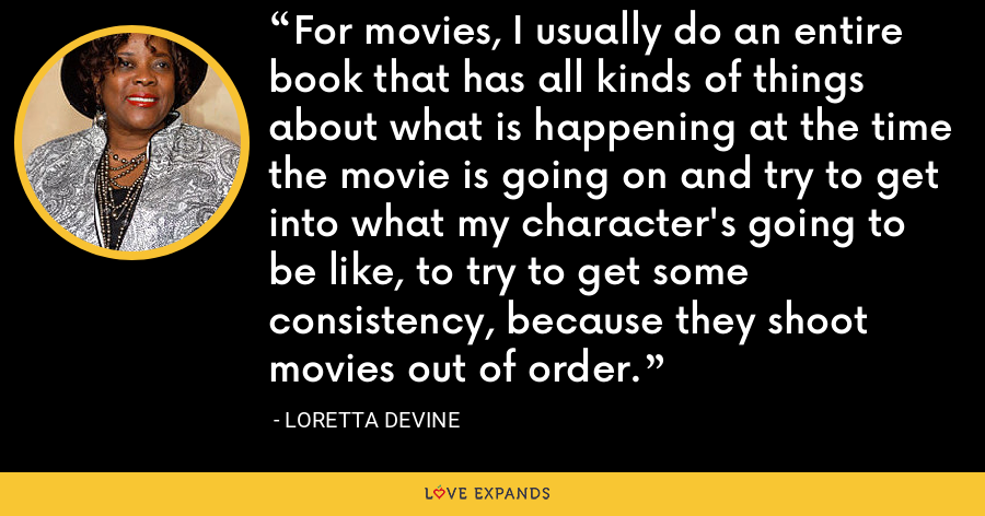 For movies, I usually do an entire book that has all kinds of things about what is happening at the time the movie is going on and try to get into what my character's going to be like, to try to get some consistency, because they shoot movies out of order. - Loretta Devine