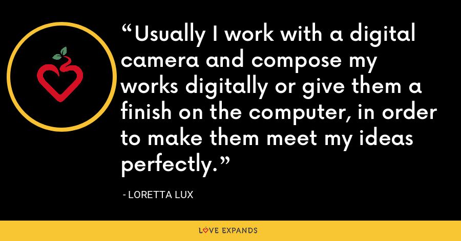 Usually I work with a digital camera and compose my works digitally or give them a finish on the computer, in order to make them meet my ideas perfectly. - Loretta Lux