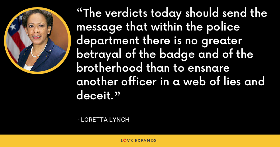 The verdicts today should send the message that within the police department there is no greater betrayal of the badge and of the brotherhood than to ensnare another officer in a web of lies and deceit. - Loretta Lynch
