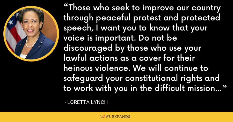 Those who seek to improve our country through peaceful protest and protected speech, I want you to know that your voice is important. Do not be discouraged by those who use your lawful actions as a cover for their heinous violence. We will continue to safeguard your constitutional rights and to work with you in the difficult mission of building a better nation and a brighter future. - Loretta Lynch