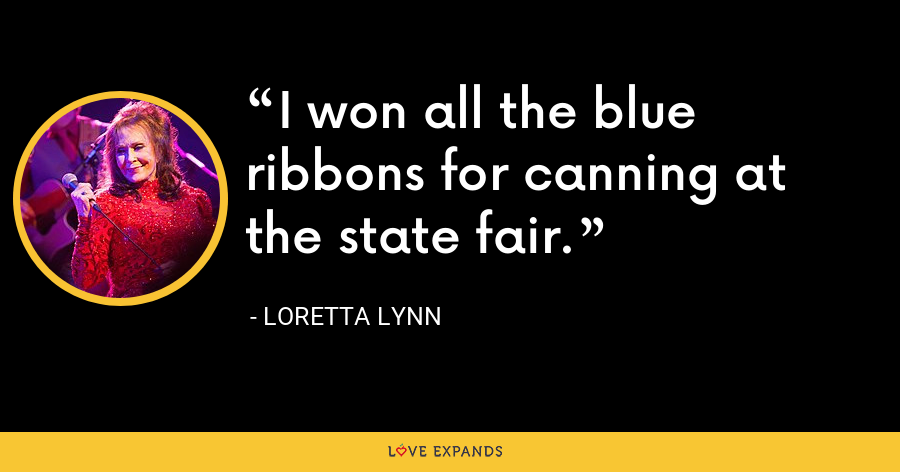 I won all the blue ribbons for canning at the state fair. - Loretta Lynn