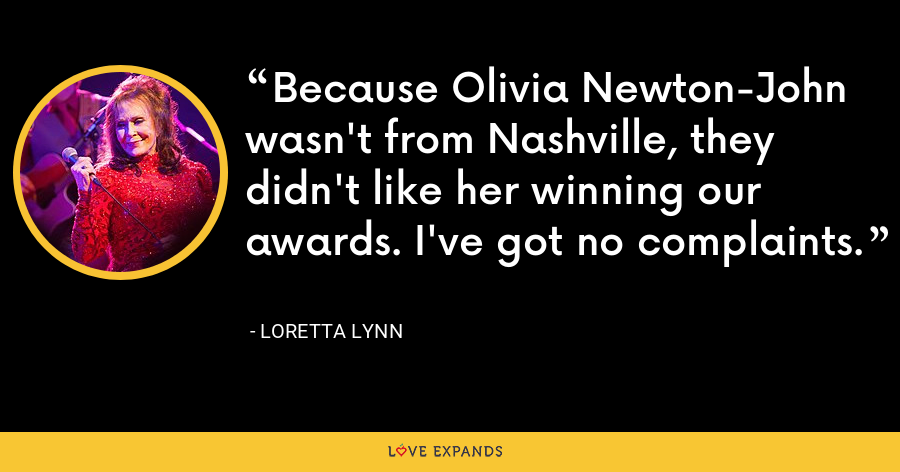 Because Olivia Newton-John wasn't from Nashville, they didn't like her winning our awards. I've got no complaints. - Loretta Lynn