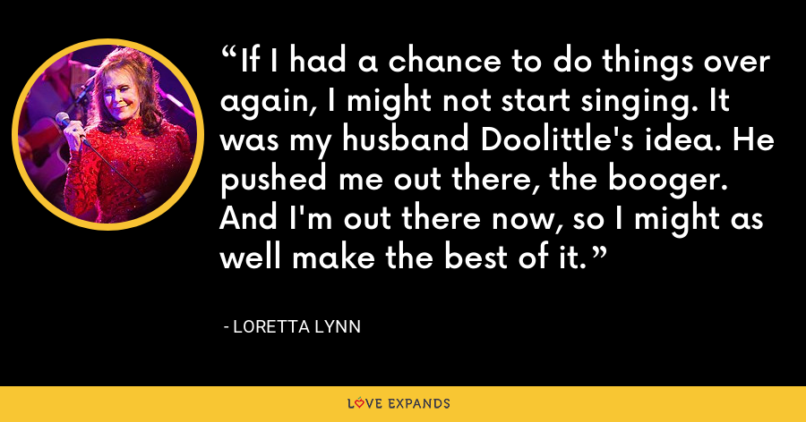 If I had a chance to do things over again, I might not start singing. It was my husband Doolittle's idea. He pushed me out there, the booger. And I'm out there now, so I might as well make the best of it. - Loretta Lynn
