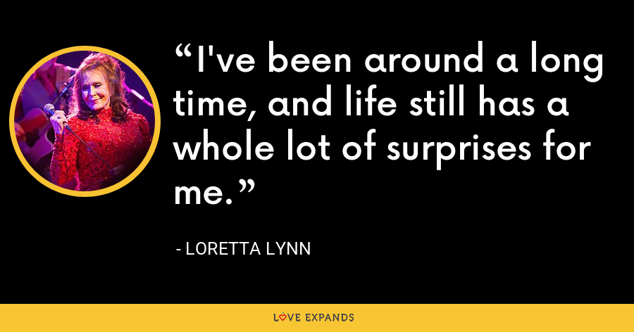 I've been around a long time, and life still has a whole lot of surprises for me. - Loretta Lynn