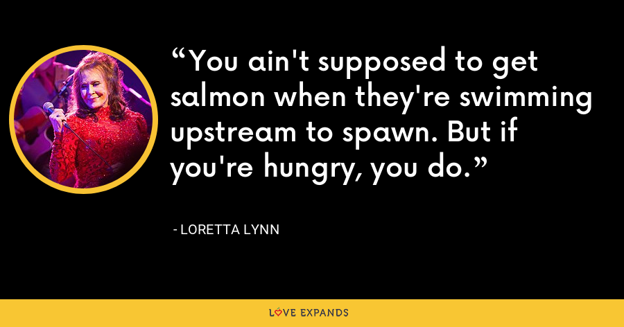 You ain't supposed to get salmon when they're swimming upstream to spawn. But if you're hungry, you do. - Loretta Lynn