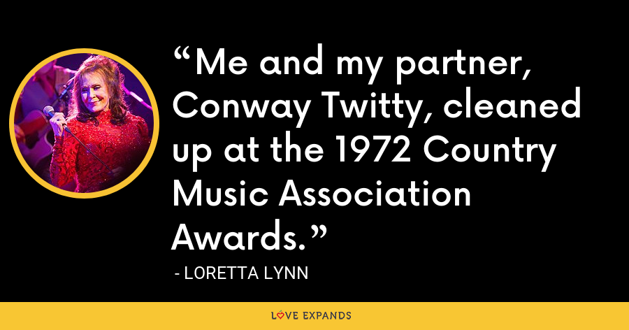 Me and my partner, Conway Twitty, cleaned up at the 1972 Country Music Association Awards. - Loretta Lynn