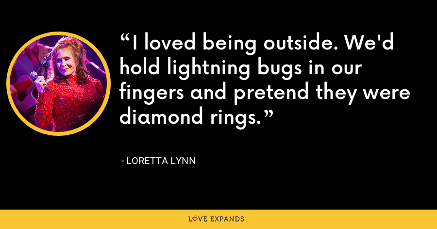 I loved being outside. We'd hold lightning bugs in our fingers and pretend they were diamond rings. - Loretta Lynn