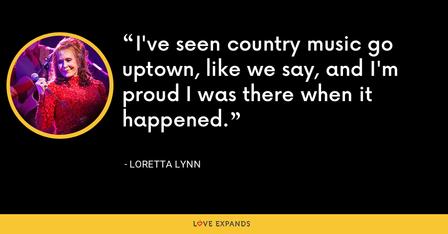 I've seen country music go uptown, like we say, and I'm proud I was there when it happened. - Loretta Lynn