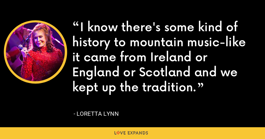 I know there's some kind of history to mountain music-like it came from Ireland or England or Scotland and we kept up the tradition. - Loretta Lynn