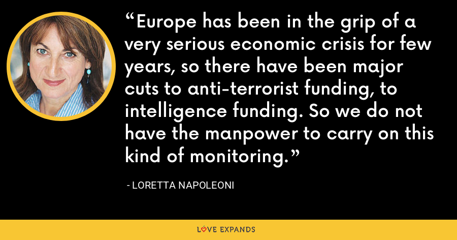 Europe has been in the grip of a very serious economic crisis for few years, so there have been major cuts to anti-terrorist funding, to intelligence funding. So we do not have the manpower to carry on this kind of monitoring. - Loretta Napoleoni