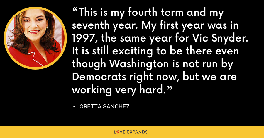 This is my fourth term and my seventh year. My first year was in 1997, the same year for Vic Snyder. It is still exciting to be there even though Washington is not run by Democrats right now, but we are working very hard. - Loretta Sanchez
