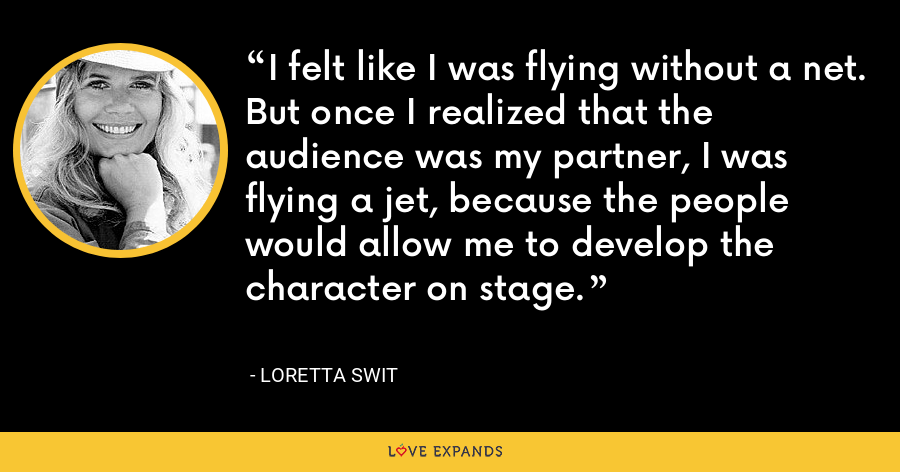 I felt like I was flying without a net. But once I realized that the audience was my partner, I was flying a jet, because the people would allow me to develop the character on stage. - Loretta Swit