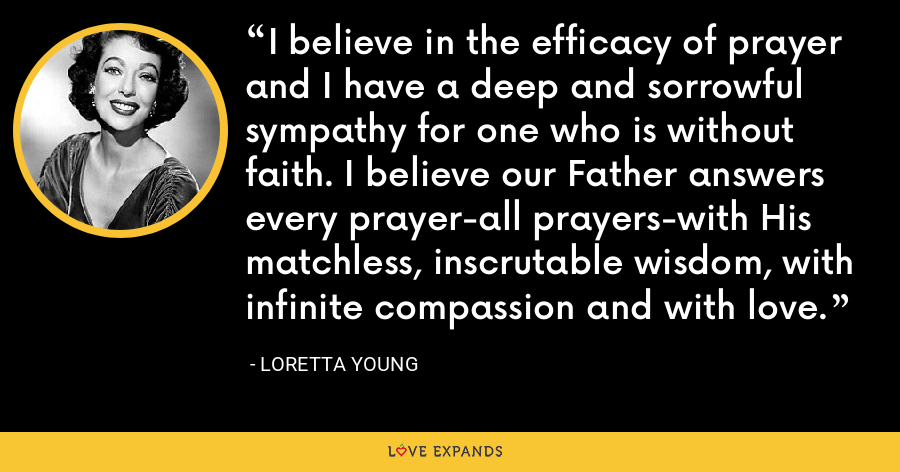 I believe in the efficacy of prayer and I have a deep and sorrowful sympathy for one who is without faith. I believe our Father answers every prayer-all prayers-with His matchless, inscrutable wisdom, with infinite compassion and with love. - Loretta Young