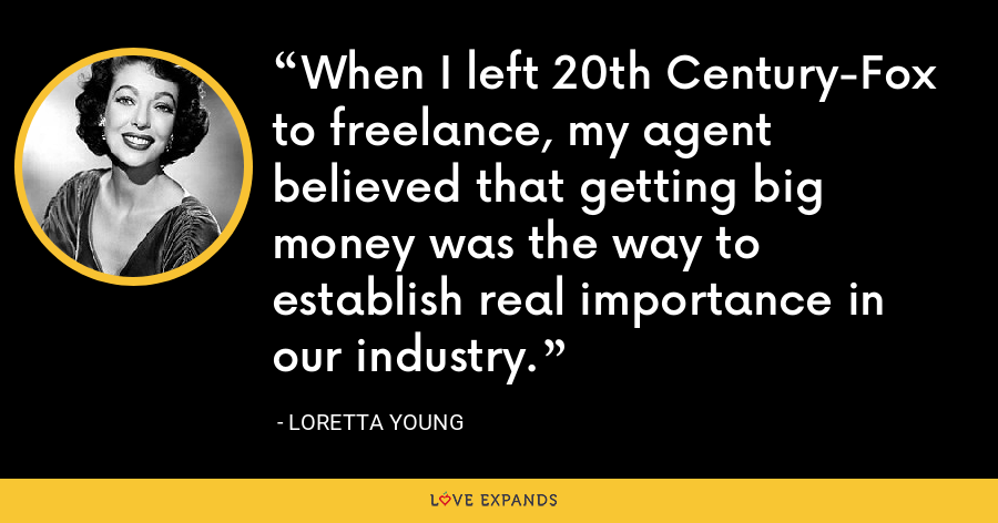When I left 20th Century-Fox to freelance, my agent believed that getting big money was the way to establish real importance in our industry. - Loretta Young