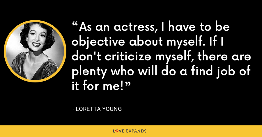 As an actress, I have to be objective about myself. If I don't criticize myself, there are plenty who will do a find job of it for me! - Loretta Young
