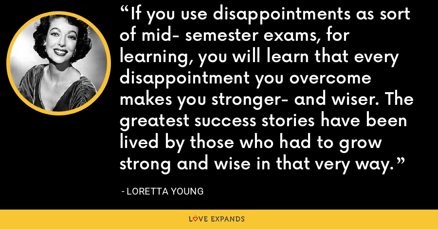 If you use disappointments as sort of mid- semester exams, for learning, you will learn that every disappointment you overcome makes you stronger- and wiser. The greatest success stories have been lived by those who had to grow strong and wise in that very way. - Loretta Young