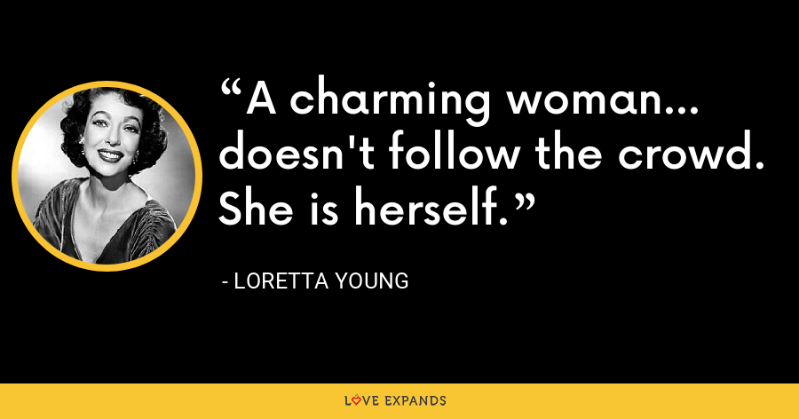 A charming woman... doesn't follow the crowd. She is herself. - Loretta Young