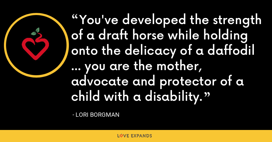 You've developed the strength of a draft horse while holding onto the delicacy of a daffodil ... you are the mother, advocate and protector of a child with a disability. - Lori Borgman