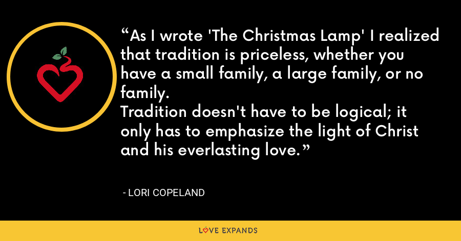 As I wrote 'The Christmas Lamp' I realized that tradition is priceless, whether you have a small family, a large family, or no family.Tradition doesn't have to be logical; it only has to emphasize the light of Christ and his everlasting love. - Lori Copeland