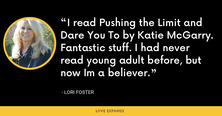 I read Pushing the Limit and Dare You To by Katie McGarry. Fantastic stuff. I had never read young adult before, but now Im a believer. - Lori Foster