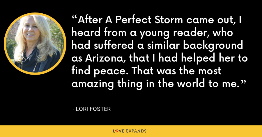 After A Perfect Storm came out, I heard from a young reader, who had suffered a similar background as Arizona, that I had helped her to find peace. That was the most amazing thing in the world to me. - Lori Foster