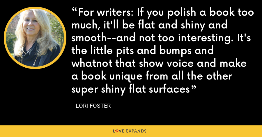 For writers: If you polish a book too much, it'll be flat and shiny and smooth--and not too interesting. It's the little pits and bumps and whatnot that show voice and make a book unique from all the other super shiny flat surfaces - Lori Foster