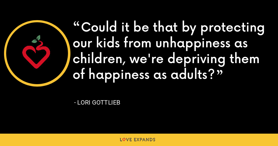 Could it be that by protecting our kids from unhappiness as children, we're depriving them of happiness as adults? - Lori Gottlieb