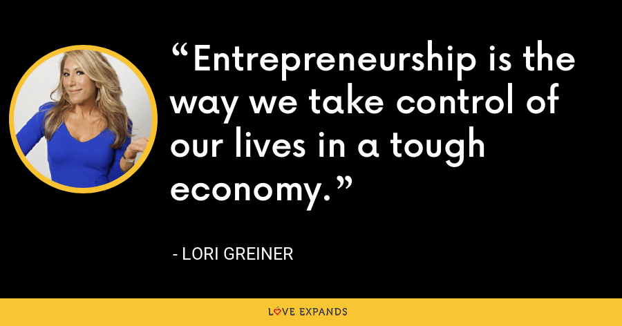 Entrepreneurship is the way we take control of our lives in a tough economy. - Lori Greiner