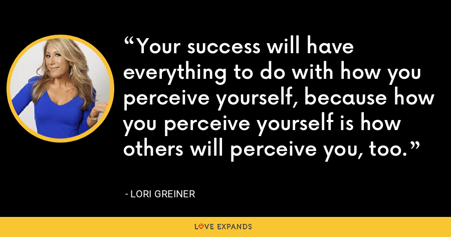 Your success will have everything to do with how you perceive yourself, because how you perceive yourself is how others will perceive you, too. - Lori Greiner