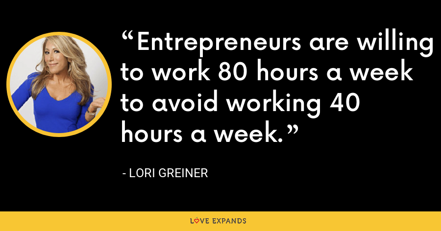 Entrepreneurs are willing to work 80 hours a week to avoid working 40 hours a week. - Lori Greiner
