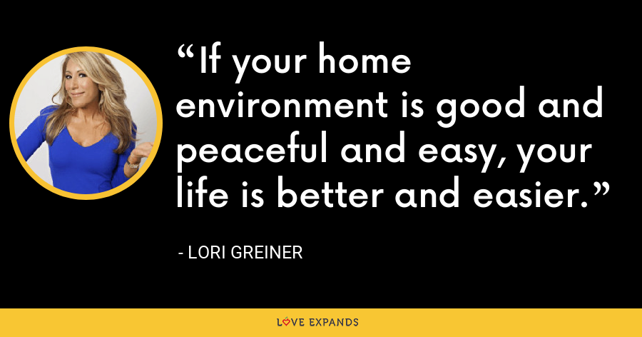 If your home environment is good and peaceful and easy, your life is better and easier. - Lori Greiner