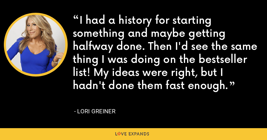 I had a history for starting something and maybe getting halfway done. Then I'd see the same thing I was doing on the bestseller list! My ideas were right, but I hadn't done them fast enough. - Lori Greiner