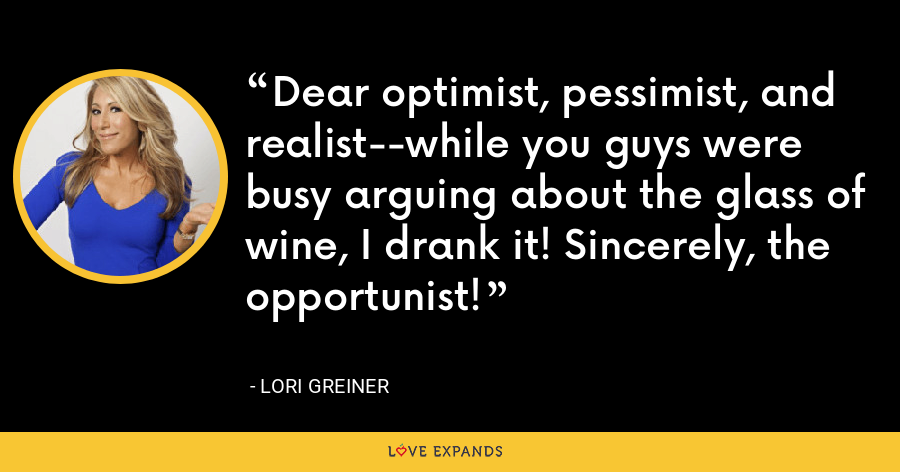 Dear optimist, pessimist, and realist--while you guys were busy arguing about the glass of wine, I drank it! Sincerely, the opportunist! - Lori Greiner