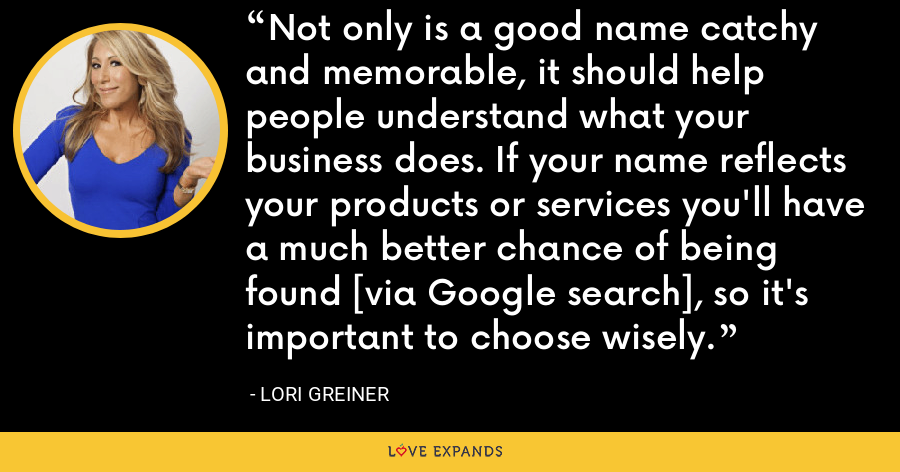 Not only is a good name catchy and memorable, it should help people understand what your business does. If your name reflects your products or services you'll have a much better chance of being found [via Google search], so it's important to choose wisely. - Lori Greiner