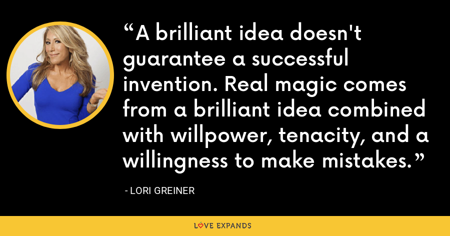 A brilliant idea doesn't guarantee a successful invention. Real magic comes from a brilliant idea combined with willpower, tenacity, and a willingness to make mistakes. - Lori Greiner