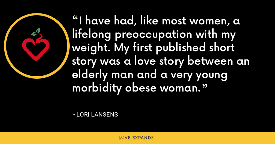 I have had, like most women, a lifelong preoccupation with my weight. My first published short story was a love story between an elderly man and a very young morbidity obese woman. - Lori Lansens