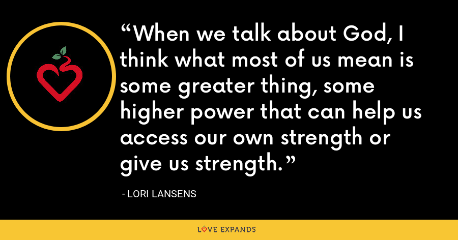 When we talk about God, I think what most of us mean is some greater thing, some higher power that can help us access our own strength or give us strength. - Lori Lansens