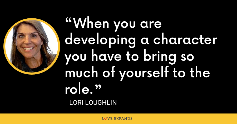 When you are developing a character you have to bring so much of yourself to the role. - Lori Loughlin