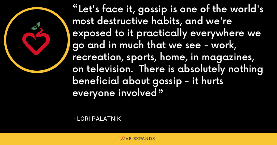 Let's face it, gossip is one of the world's most destructive habits, and we're exposed to it practically everywhere we go and in much that we see - work, recreation, sports, home, in magazines, on television.  There is absolutely nothing beneficial about gossip - it hurts everyone involved - Lori Palatnik