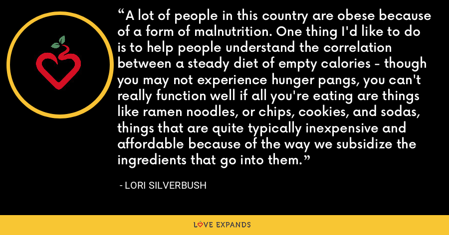 A lot of people in this country are obese because of a form of malnutrition. One thing I'd like to do is to help people understand the correlation between a steady diet of empty calories - though you may not experience hunger pangs, you can't really function well if all you're eating are things like ramen noodles, or chips, cookies, and sodas, things that are quite typically inexpensive and affordable because of the way we subsidize the ingredients that go into them. - Lori Silverbush