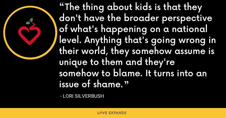 The thing about kids is that they don't have the broader perspective of what's happening on a national level. Anything that's going wrong in their world, they somehow assume is unique to them and they're somehow to blame. It turns into an issue of shame. - Lori Silverbush