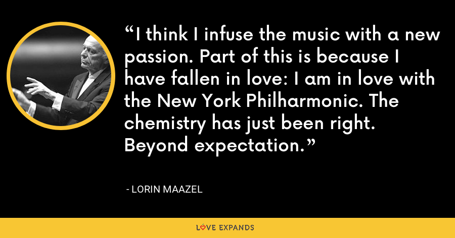 I think I infuse the music with a new passion. Part of this is because I have fallen in love: I am in love with the New York Philharmonic. The chemistry has just been right. Beyond expectation. - Lorin Maazel