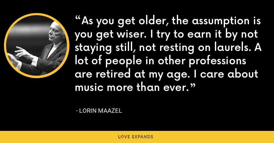 As you get older, the assumption is you get wiser. I try to earn it by not staying still, not resting on laurels. A lot of people in other professions are retired at my age. I care about music more than ever. - Lorin Maazel