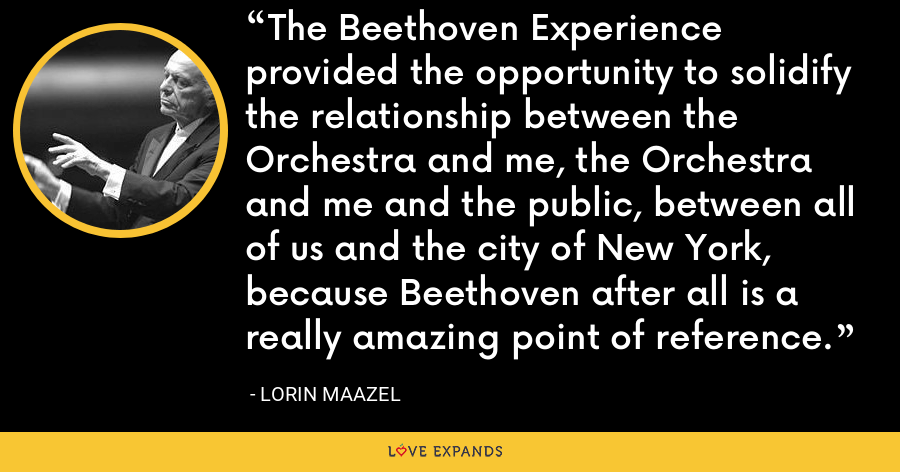 The Beethoven Experience provided the opportunity to solidify the relationship between the Orchestra and me, the Orchestra and me and the public, between all of us and the city of New York, because Beethoven after all is a really amazing point of reference. - Lorin Maazel