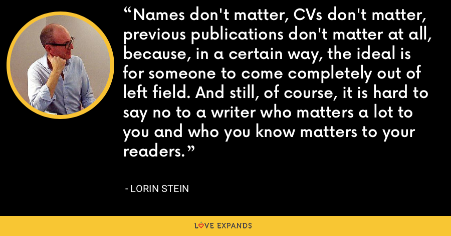 Names don't matter, CVs don't matter, previous publications don't matter at all, because, in a certain way, the ideal is for someone to come completely out of left field. And still, of course, it is hard to say no to a writer who matters a lot to you and who you know matters to your readers. - Lorin Stein