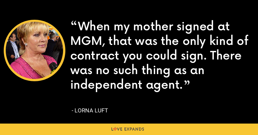 When my mother signed at MGM, that was the only kind of contract you could sign. There was no such thing as an independent agent. - Lorna Luft