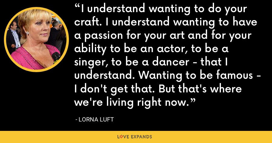 I understand wanting to do your craft. I understand wanting to have a passion for your art and for your ability to be an actor, to be a singer, to be a dancer - that I understand. Wanting to be famous - I don't get that. But that's where we're living right now. - Lorna Luft