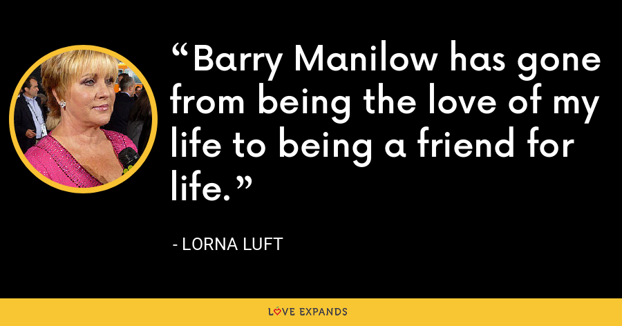 Barry Manilow has gone from being the love of my life to being a friend for life. - Lorna Luft