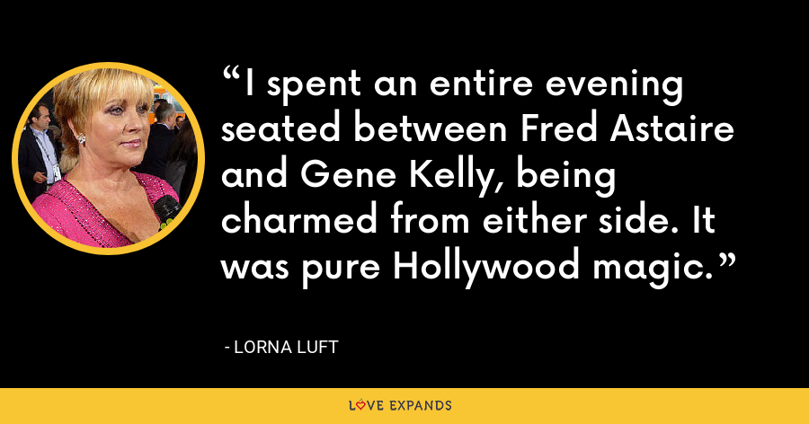 I spent an entire evening seated between Fred Astaire and Gene Kelly, being charmed from either side. It was pure Hollywood magic. - Lorna Luft